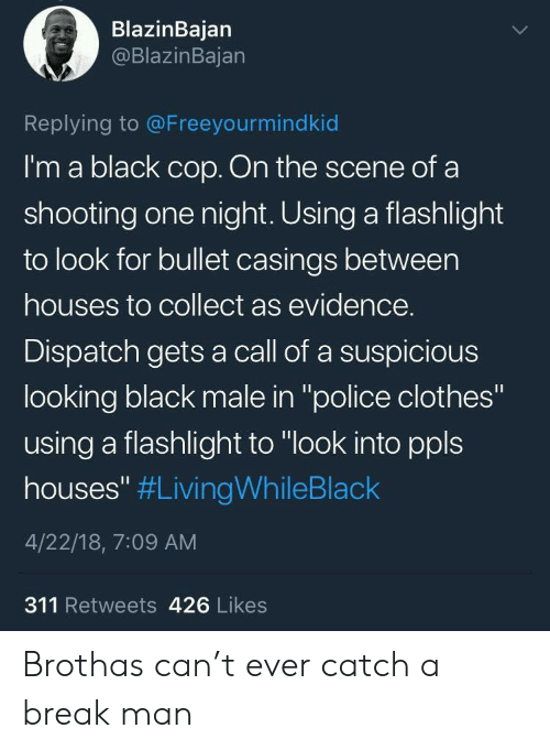"Clothes, Police, and Black: BlazinBajan  @BlazinBajan  Replying to @Freeyourmindkid  I'm a black cop. On the scene of a  shooting one night. Using a flashlight  to look for bullet casings between  houses to collect as evidence.  Dispatch gets a call of a suspicious  looking black male in ""police clothes""  using a flashlight to ""look into ppls  houses"" #LivingWhileBlack  4/22/18, 7:09 AM  311 Retweets 426 Likes Brothas can't ever catch a break man"