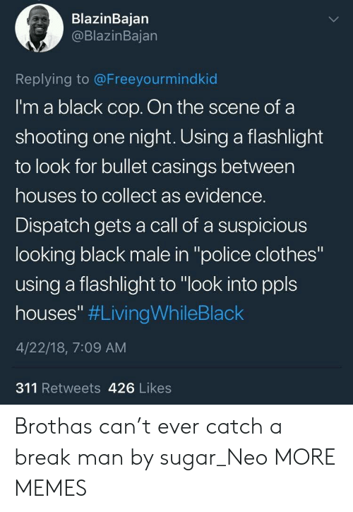 """dispatch: BlazinBajan  @BlazinBajan  Replying to @Freeyourmindkid  I'm a black cop. On the scene of a  shooting one night. Using a flashlight  to look for bullet casings between  houses to collect as evidence.  Dispatch gets a call of a suspicious  looking black male in """"police clothes""""  using a flashlight to """"look into ppls  houses"""" #LivingWhileBlack  4/22/18, 7:09 AM  311 Retweets 426 Likes Brothas can't ever catch a break man by sugar_Neo MORE MEMES"""