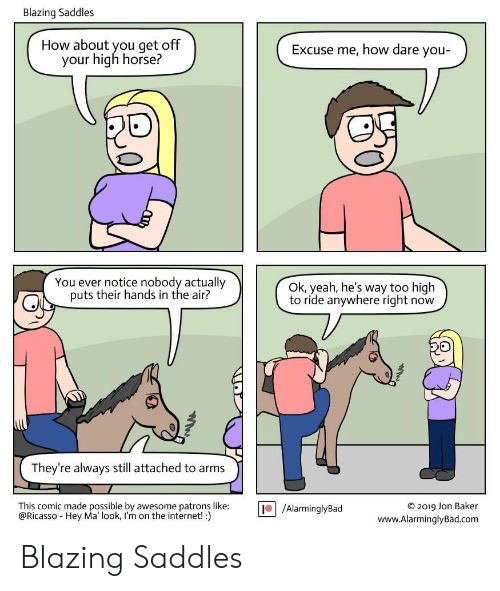Internet, Yeah, and Horse: Blazing Saddles  How about you get off  your high horse?  Excuse me, how dare you-  You ever notice nobody actually  puts their hands in the air?  Ok, yeah, he's way too high  to ride anywhere right now  They're always still attached to arms  This comic made possible by awesome patrons like:  @Ricasso Hey Ma' look, I'm on the internet! :)  O2019 Jon Baker  www.AlarminglyBad.com  /AlarminglyBad Blazing Saddles