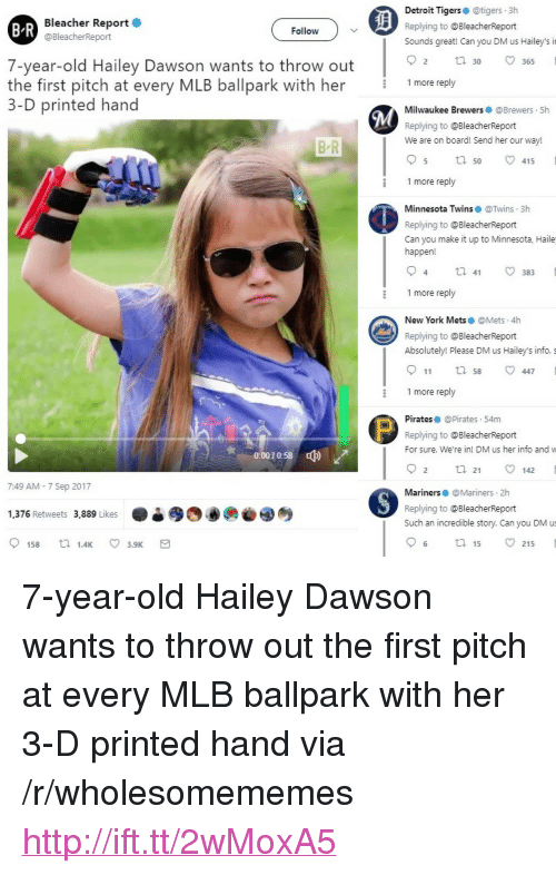 """Mets: Bleacher Report  @BleacherReport  Detroit Tigerse @tigers 3h  Replying to @BleacherReport  Sounds great! Can you DM us Hailey's i  B R  Follow  7-year-old Hailey Dawson wants to throw out  O 30  2 tl30 365  9  the first pitch at every MLB ballpark with her 1more reply  3-D printed hand  Milwaukee Brewers @Brewers 5h  Replying to @BleacherReport  We are on board! Send her our way!  B R  5 ta 50 v415  1 more reply  Minnesota Twins@Twins 3h  Replying to @BleacherReport  Can you make it up to Minnesota, Haile  happen!  1 more reply  New York Mets @Mets.4h  Replying to @BleacherReport  Absolutely! Please DM us Hailey's info. s  911 tl 58 447  1 more reply  Pirates @Pirates 54m  Replying to @BleacherReport  For sure. We're in! DM us her info and w  0:0070:58  ф)  2 ta 21 142  7:49 AM - 7 Sep 2017  Mariners@Mariners 2h  Replying to @BleacherReport  Such an incredible story. Can you DM us  1,376 Retweets 3,889 Likes  6 ta 15 215 <p>7-year-old Hailey Dawson wants to throw out the first pitch at every MLB ballpark with her 3-D printed hand via /r/wholesomememes <a href=""""http://ift.tt/2wMoxA5"""">http://ift.tt/2wMoxA5</a></p>"""