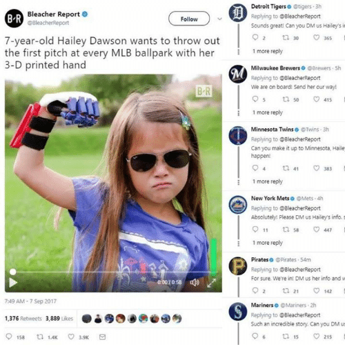 2017: Bleacher Report .  @BleacherReport  Detroit Tigerso tigers 3h  Replying to BleacherReport  Sounds greati Can you DM us Hailey's it  B R  Follow  o 2  30-  7-year-old Hailey Dawson wants to throw out  the first pitch at every MLB ballpark with her  3-D printed hand  1 more reply  Milwaukee Brewers Brewers Sh  Replying to BleacherReport  We are on board! Send her our way!  B R  :1 more reply  Minnesota Twins @Twins 3h  Replying to OBleacherReport  Can you make it up to Minnesota, Haile  happen!  more reply  New York Mets。@Mets-4h  Replying to BleacherReport  Absolutely! Please DM us Hailey's info. s  011 ti 447  more reply  Pirateso @Pirates 54m  Replying to @BleacherReport  For sure. We're in! DM us her info and w  92 ㅁ 21 142  0  0058  7:49 AM-7 Sep 2017  Mariners @Mariners 2h  ●è缪四00@④  Replying to @BleacherReport  Such an incredible story. Can you DM us  1,376 Retweets 3.889 uke  06  15  215