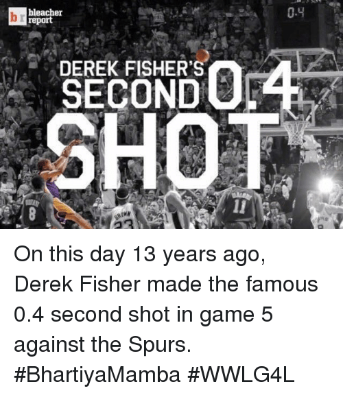 Bleachers: bleacher  report  DEREK FISHER'S  0.4 On this day 13 years ago, Derek Fisher made the famous 0.4 second shot in game 5 against the Spurs.  #BhartiyaMamba #WWLG4L