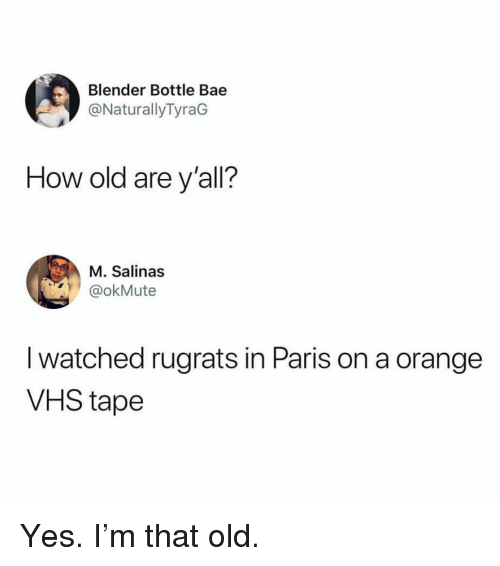 salinas: Blender Bottle Bae  @NaturallyTyraG  How old are y'all?  M. Salinas  okMute  I watched rugrats in Paris on a orange  VHS tape Yes. I'm that old.
