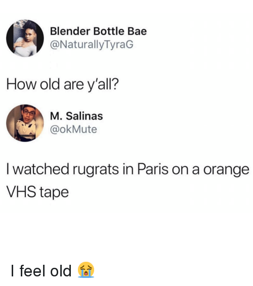 salinas: Blender Bottle Bae  @NaturallyTyraG  How old are y'all?  M. Salinas  @okMute  I watched rugrats in Paris on a orange  VHS tape I feel old 😭