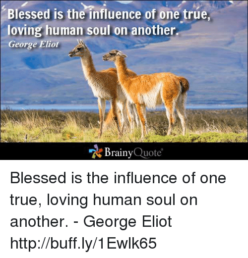Eliot: Blessed is the influence of one true,  loving human soul on another  George Eliot  Brainy  Quote Blessed is the influence of one true, loving human soul on another. - George Eliot http://buff.ly/1Ewlk65