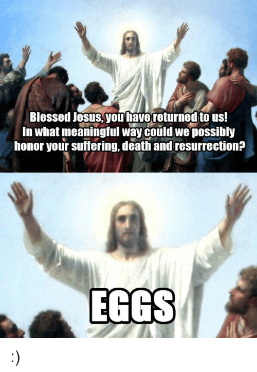 Blessed, Jesus, and Death: Blessed Jesus,you have returned to us!  In what meaningful way could we possibly  honor your suffering, death and resurrection?  EGGS :)