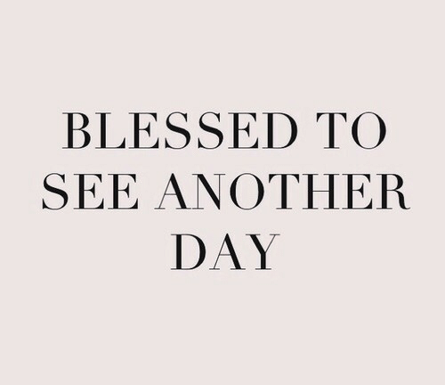 Blessed, Another, and Day: BLESSED TO  SEE ANOTHER  DAY