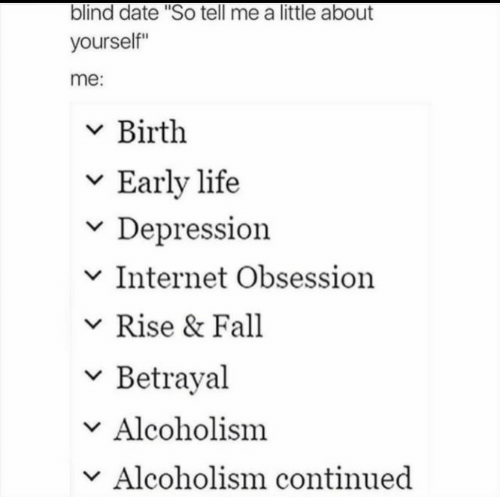 """Fall, Internet, and Life: blind date """"So tell me a little about  yourself""""  me:  v Birth  v Early life  v Depression  v Internet Obsession  Rise & Fall  v Betrayal  Alcoholism  v Alcoholism continued"""