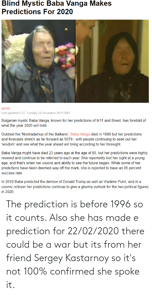 Reported: Blind Mystic Baba Vanga Makes  Predictions For 2020  NEWS  Last updated 5:22, Tuesday 24 December 2019 GMT  Bulgarian mystic Baba Vanga, known for her predictions of 9/11 and Brexit, has foretold of  what the year 2020 will hold.  Dubbed the 'Nostradamus of the Balkans', Baba Vanga died in 1996 but her predictions  and forecasts stretch as far forward as 5079 - with people continuing to seek out her  'wisdom' and see what the year ahead will bring according to her foresight.  Baba Vanga might have died 23 years ago at the age of 85, but her predictions were highly  revered and continue to be referred to each year. She reportedly lost her sight at a young  age, and that's when her visions and ability to see the future began. While some of her  predictions have been deemed way off the mark, she is reported to have an 85 percent  success rate.  In 2019 Baba predicted the demise of Donald Trump as well as Vladimir Putin, and in a  cosmic rollover her predictions continue to give a gloomy outlook for the two political figures  in 2020. The prediction is before 1996 so it counts. Also she has made e prediction for 22/02/2020 there could be a war but its from her friend Sergey Kastarnoy so it's not 100% confirmed she spoke it.
