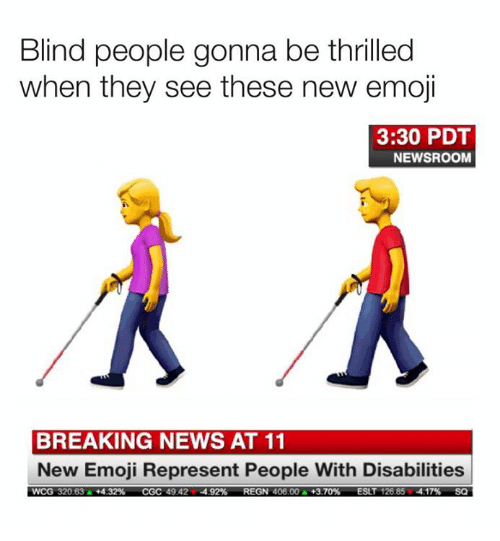 thrilled: Blind people gonna be thrilled  when they see these new emoji  3:30 PDT  NEWSROOM  BREAKING NEWS AT 11  New Emoji Represent People With Disabilities  wCG 32063A+432%  CGC 49424.92%  REGN 40600A  +3.70%  ESLT 126 854.17%  SO