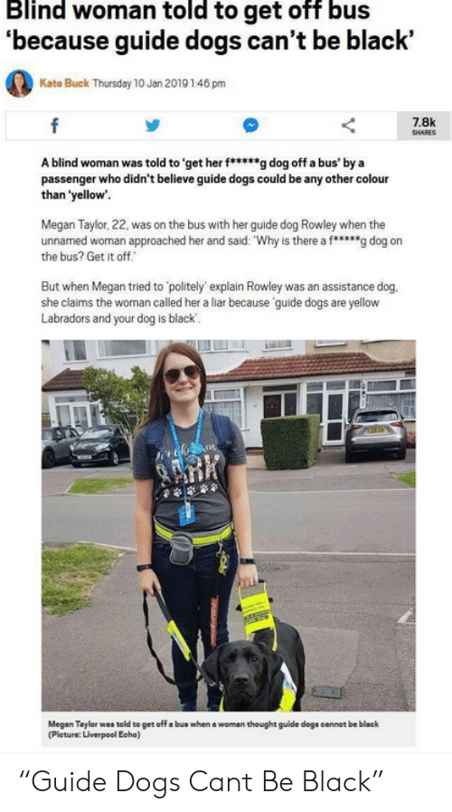 """Dogs, Megan, and Liverpool F.C.: Blind woman told to get off bus  'because guide dogs can't be black'  Kate Buck Thursday 10 Jan 2019 146 pm  f  7.8k  SHARES  A blind woman was told to 'get her f****g dog off a bus' by a  passenger who didn't believe guide dogs could be any other colour  than 'yellow'  Megan Taylor, 22, was on the bus with her guide dog Rowley when the  unnamed woman approached her and said: """"Why is there a f*g dog on  the bus? Get it off.  But when Megan tried to 'politely explain Rowley was an assistance dog.  she claims the woman called her a liar because guide dogs are yellow  Labradors and your dog is black  ARK  Megan Taylor was told to get off a bus when a woman thought guide dogs cannot be bleck  (Pieture: Liverpool Echo) """"Guide Dogs Cant Be Black"""""""