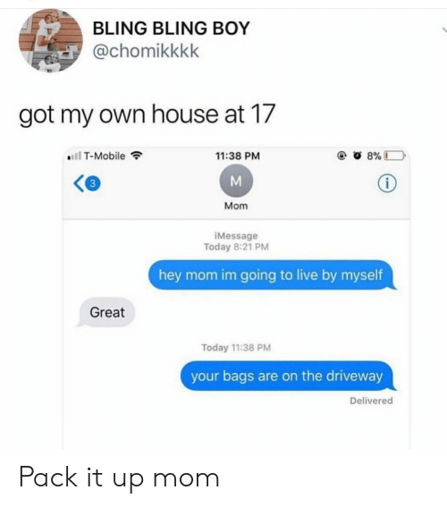 Bling, T-Mobile, and House: BLING BLING BOY  @chomikkkk  got my own house at 17  T-Mobile  11:38 PM  3  Mom  Message  Today 8:21 PM  hey mom im going to live by myself  Great  Today 11:38 PM  your bags are on the driveway  Delivered Pack it up mom