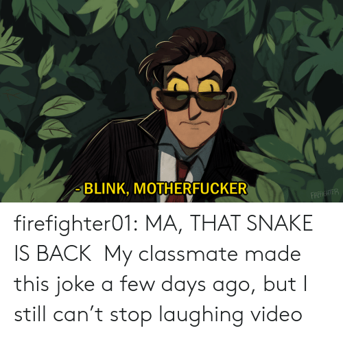 Target, Tumblr, and youtube.com: BLINK, MOTHERFUCKER  FIREFIGHTER firefighter01: MA, THAT SNAKE IS BACK My classmate made this joke a few days ago, but I still can't stop laughing video