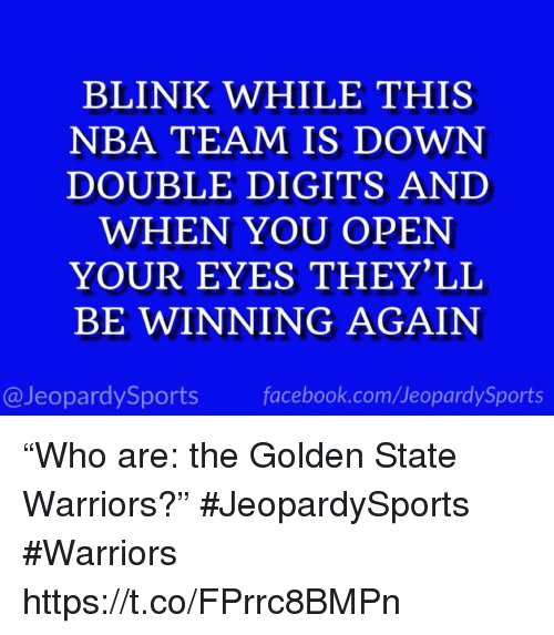 """Facebook, Golden State Warriors, and Nba: BLINK WHILE THIS  NBA TEAM IS DOWN  DOUBLE DIGITS AND  WHEN YOU OPEN  YOUR EYES THEY'LL  BE WINNING AGAIN  @JeopardySports facebook.com/JeopardySports """"Who are: the Golden State Warriors?"""" #JeopardySports #Warriors https://t.co/FPrrc8BMPn"""