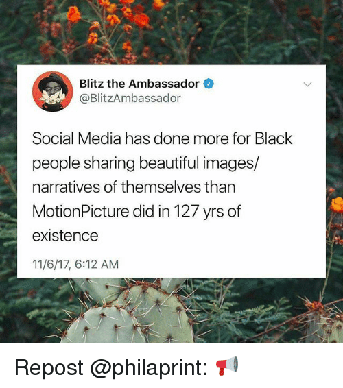 Beautiful, Memes, and Social Media: Blitz the Ambassador  @BlitzAmbassador  Social Media has done more for Black  people sharing beautiful images/  narratives of themselves than  MotionPicture did in 127 yrs of  existence  11/6/17, 6:12 AM Repost @philaprint: 📢
