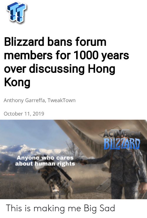 Blizzard: Blizzard bans forum  members for 1000 years  over discussing Hong  Kong  Anthony Garreffa, TweakTown  October 11, 2019  ACTIVSIO  BIZZARD  Anyone who cares  about human rights This is making me Big Sad
