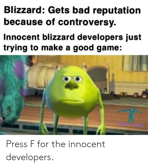 Bad, Blizzard, and Game: Blizzard: Gets bad reputation  because of controversy.  Innocent blizzard developers just  trying to make a good game Press F for the innocent developers.