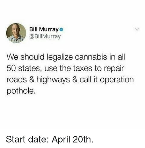 All 50 States: Bll Murraye  @BillMurray  We should legalize cannabis in all  50 states, use the taxes to repair  roads & highways & call it operation  pothole. Start date: April 20th.