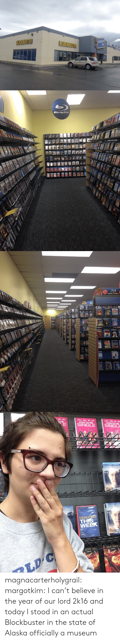 2k16: BLOCKBUSTER   Blu-ray Disc   Pay Le  Pay Less. SeeMore.   HOW TO BE  HOW TO BE  DEBU  TH  WEER  FORT magnacarterholygrail: margotkim:  I can't believe in the year of our lord 2k16 and today I stood in an actual Blockbuster in the state of Alaska  officially a museum