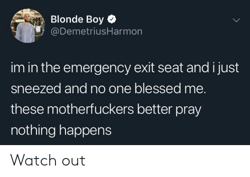 Blessed, Watch Out, and Watch: Blonde Boy  @DemetriusHarmon  im in the emergency exit seat and i just  sneezed and no one blessed me.  these motherfuckers better pray  nothing happens Watch out