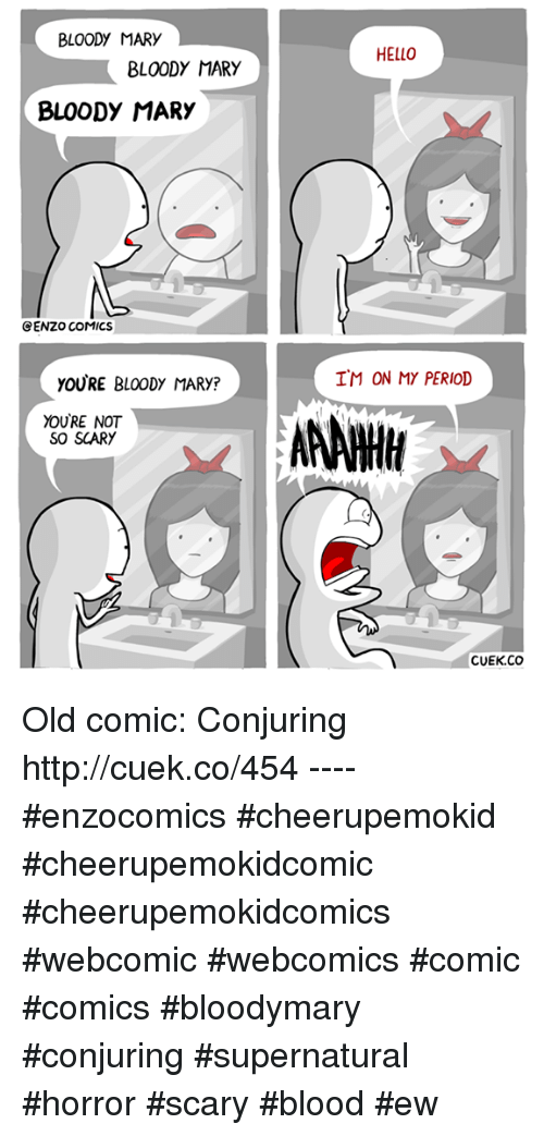 Bloody Mary: BLOODY MARY  BLOODY MARY  BLOODY MARY  CENZO COMICS  yOURE BLOODY MARy?  YOURE NOT  SO SCARY  HELLO  IM ON MY PERIOD  AANWH  CUEK CO Old comic: Conjuring http://cuek.co/454 ---- #enzocomics #cheerupemokid #cheerupemokidcomic #cheerupemokidcomics #webcomic #webcomics #comic #comics #bloodymary #conjuring #supernatural #horror #scary #blood #ew