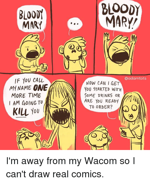 Bloody Mary: BLOODY  MARY  MARY  IF YOU CALL  aadamtots  MY NAME NOW CAN I GET  ONE  YOU STARTED WITH  MORE TIME  SOME DRINKS OR  AM GOING TO  ARE YOU READY  TO ORDER?  KILL YOU I'm away from my Wacom so I can't draw real comics.