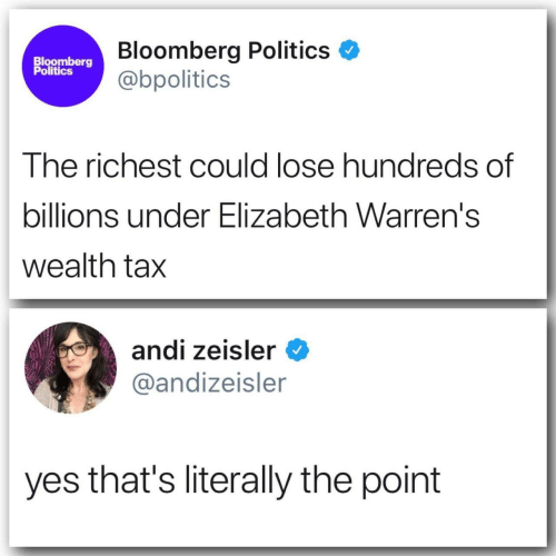 Politics, Bloomberg, and Yes: Bloomberg Politics  @bpolitics  Bloomberg  Politics  The richest could lose hundreds of  billions under Elizabeth Warren's  wealth tax  andi zeisler  @andizeisler  yes that's literally the point