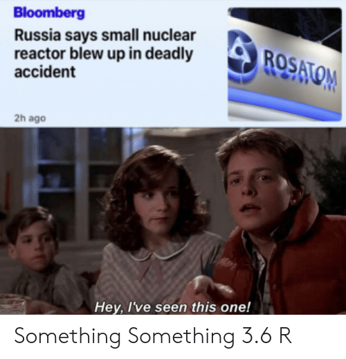 Russia, Bloomberg, and One: Bloomberg  Russia says small nuclear  reactor blew up in deadly  accident  ROSATOM  2h ago  Hey, I've seen this one! Something Something 3.6 R
