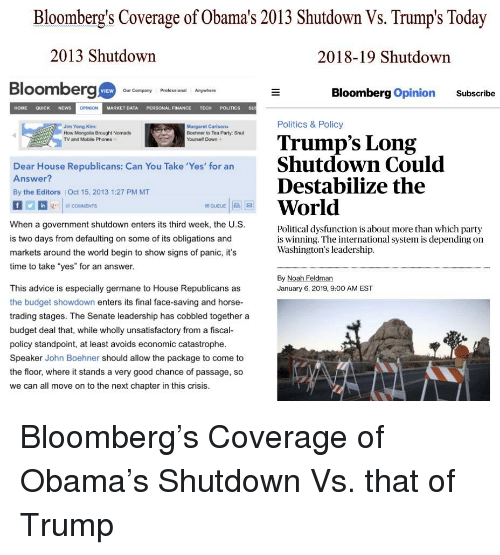 "germane: Bloomberg's Coverage of Obama's 2013 Shutdown Vs. Trump's Today  2013 Shutdown  2018-19 Shutdown  Bloomberg  VIEW  Our Company Professional Anywhare  Bloomberg Opinion Subscribe  HOME QUICK NEWS  OPINION  MARKET DATAPERSONAL FINANCE TECH POLITICS SU  Jim Yong Kim:  Politics & Policy  Margaret Carlsons  Boehner to Tea Party: Shut  Yourself Down  Trump's Long  How Mongolia Brought Nomads  TV and Mobile Phones  Dear House Republicans: Can You Take Yes for an Shutdown Could  Answer?  By the Editors  Destabilize the  Oct 15, 2013 1:27 PM MT  World  When a government shutdown enters its third week, the U.S  is two days from defaulting on some of its obligations and  markets around the world begin to show signs of panic, it's  time to take ""yes"" for an answer.  Political dysfunction is about more than which party  is winning. The international system is depending on  Washington's leadership.  By Noah Feldman  January 6, 2019, 9:00 AM EST  This advice is especially germane to House Republicans as  the budget showdown enters its final face-saving and horse-  trading stages. The Senate leadership has cobbled together a  budget deal that, while wholly unsatisfactory from a fiscal  policy standpoint, at least avoids economic catastrophe.  Speaker John Boehner should allow the package to come to  the floor, where it stands a very good chance of passage, so  we can all move on to the next chapter in this crisis"