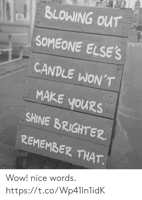 Wow, Nice, and Remember: BLOWING OUT  SOMEONE ELSE'S  CANDLE WON'T  MAKE YOURS  youRs  SHINE BRIGHTER  REMEMBER THAT Wow! nice words. https://t.co/Wp41ln1idK