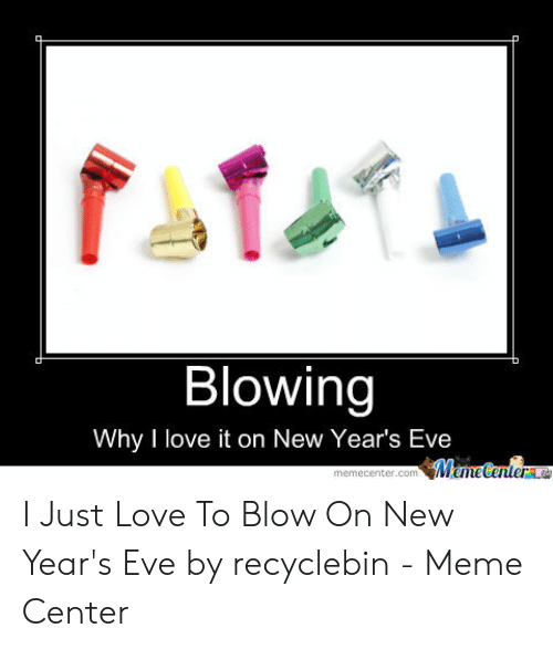New Love Memes: Blowing  Why I love it on New Year's Eve  ManeCenter  memecenter.com I Just Love To Blow On New Year's Eve by recyclebin - Meme Center