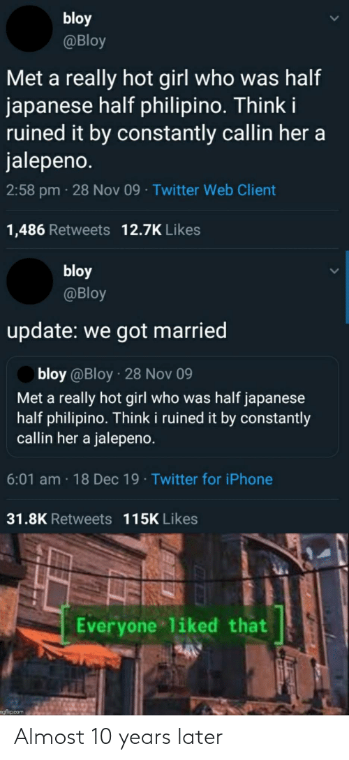 nov: bloy  @Bloy  Met a really hot girl who was half  japanese half philipino. Think i  ruined it by constantly callin her a  jalepeno.  2:58 pm · 28 Nov 09 · Twitter Web Client  1,486 Retweets 12.7K Likes  bloy  @Bloy  update: we got married  bloy @Bloy · 28 Nov 09  Met a really hot girl who was half japanese  half philipino. Think i ruined it by constantly  callin her a jalepeno.  6:01 am · 18 Dec 19 · Twitter for iPhone  31.8K Retweets 115K Likes  Everyone liked that  ngflip.com Almost 10 years later