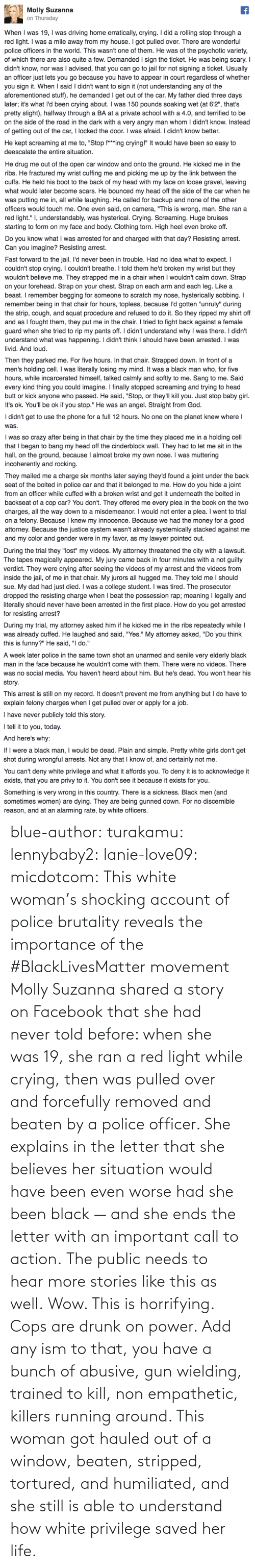 public: blue-author: turakamu:  lennybaby2:  lanie-love09:  micdotcom:  This white woman's shocking account of police brutality reveals the importance of the #BlackLivesMatter movement Molly Suzanna shared a story on Facebook that she had never told before: when she was 19, she ran a red light while crying, then was pulled over and forcefully removed and beaten by a police officer. She explains in the letter that she believes her situation would have been even worse had she been black — and she ends the letter with an important call to action.  The public needs to hear more stories like this as well.  Wow. This is horrifying.  Cops are drunk on power. Add any ism to that, you have a bunch of abusive, gun wielding, trained to kill, non empathetic, killers running around.    This woman got hauled out of a window, beaten, stripped, tortured, and humiliated, and she still is able to understand how white privilege saved her life.