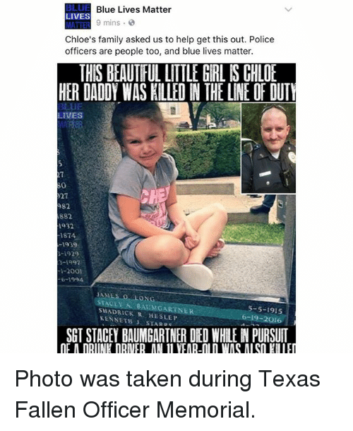 Dedded: BLUE Blue Lives Matter  LIVES  9 mins  MATTER  Chloe's family asked us to help get this out. Police  officers are people too, and blue lives matter.  THIS BEAUTIFUL LITTLE GIRL IS CHLOE  HER DADOY WAS KILLED N THE LINE OF DUTY  BLUE  LIVES  982  882  1932  1874  1939  3-1997  I-2001  STACEY BAUMGARTNER  SHAD KENNETH  SLEP  STAR 5-5-1915  6-19-2016  SGTSTACEY BAUMGARTNER DED WHLENPURSUIT Photo was taken during Texas Fallen Officer Memorial.