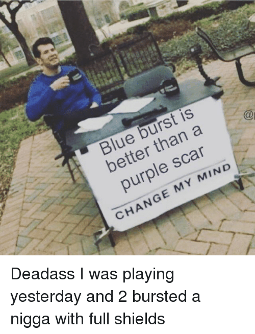 Memes, Blue, and Purple: Blue burst is  better than a  purple scar  CHANGE MY MIND  9 Deadass I was playing yesterday and 2 bursted a nigga with full shields