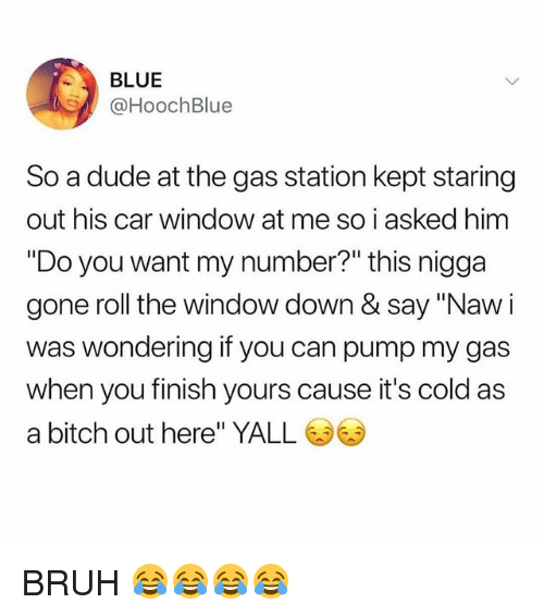 """Bitch, Bruh, and Dude: BLUE  @HoochBlue  So a dude at the gas station kept staring  out his car window at me so i asked him  """"Do you want my number?"""" this nigga  gone roll the window down & say """"Naw i  was wondering if you can pump my gas  when you finish yours cause it's cold as  a bitch out here"""" YALL BRUH 😂😂😂😂"""