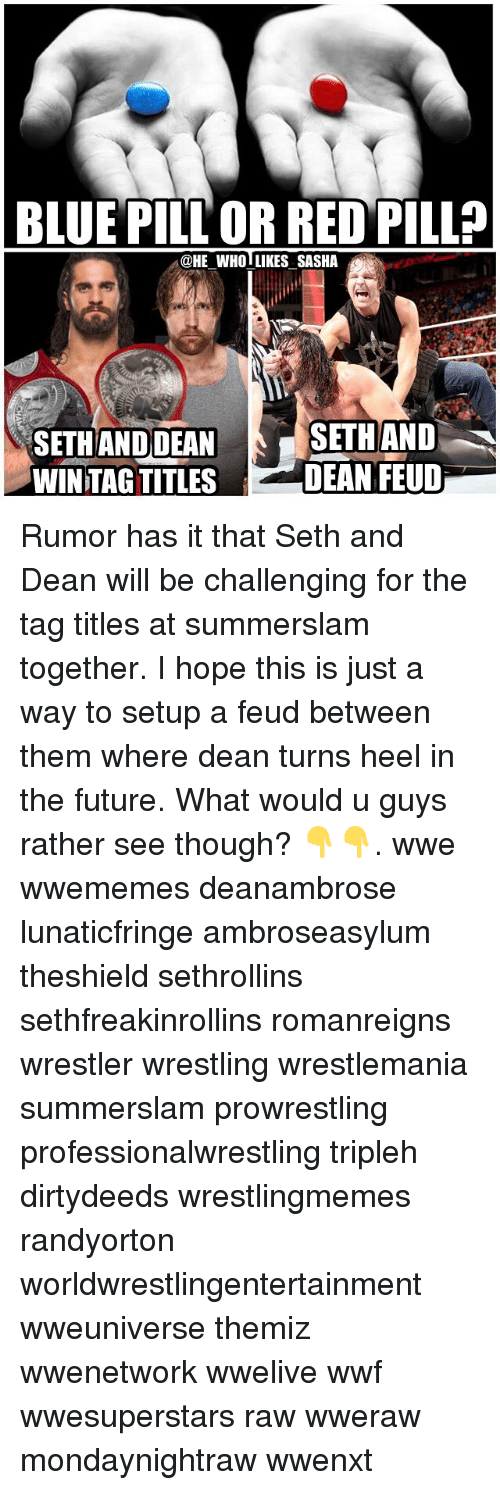 Sething: BLUE PILL OR RED PILL?  @HE WHOLLIKES SASHA  SETH ANDDEAN  WINTAG TITLES  SETHAND  DEAN FEUD Rumor has it that Seth and Dean will be challenging for the tag titles at summerslam together. I hope this is just a way to setup a feud between them where dean turns heel in the future. What would u guys rather see though? 👇👇. wwe wwememes deanambrose lunaticfringe ambroseasylum theshield sethrollins sethfreakinrollins romanreigns wrestler wrestling wrestlemania summerslam prowrestling professionalwrestling tripleh dirtydeeds wrestlingmemes randyorton worldwrestlingentertainment wweuniverse themiz wwenetwork wwelive wwf wwesuperstars raw wweraw mondaynightraw wwenxt