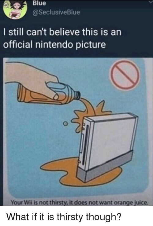 Juice, Nintendo, and Thirsty: Blue  @SeclusiveBlue  I still can't believe this is an  official nintendo picture  Your Wii is not thirsty, it does not want orange juice What if it is thirsty though?