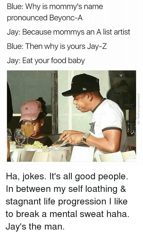 Jays: Blue: Why is mommy's name  pronounced Beyonc-A  Jay: Because mommys an A list artist  Blue: Then why is yours Jay-Z  Jay: Eat your food baby Ha, jokes. It's all good people. In between my self loathing & stagnant life progression I like to break a mental sweat haha. Jay's the man.