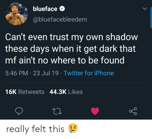 Iphone, Twitter, and Dark: blueface  @bluefacebleedem  Can't even trust my own shadow  these days when it get dark that  mf ain't no where to be found  5:46 PM 23 Jul 19 Twitter for iPhone  16K Retweets 44.3K Likes really felt this 😢