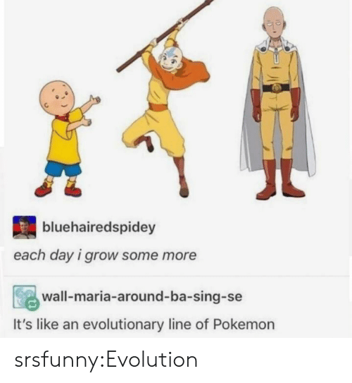 Pokemon, Some More, and Tumblr: bluehairedspidey  each day i grow some more  wall-maria-around-ba-sing-se  It's like an evolutionary line of Pokemon srsfunny:Evolution