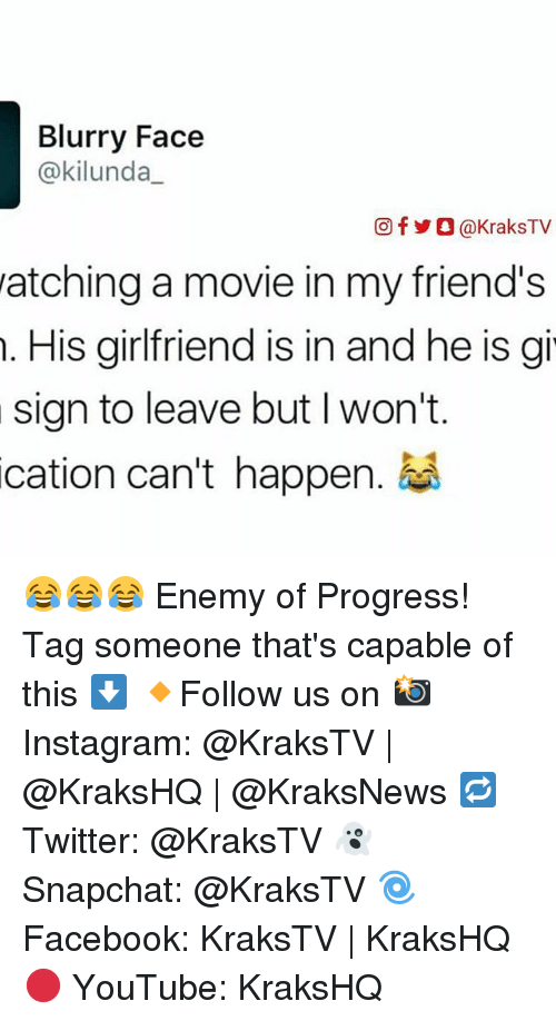 Friends, Instagram, and Memes: Blurry Face  @kilunda  Of O@KraksTV  watching a movie in my friend's  His girlfriend is in and he is gi  sign to leave but l won't  cation can't happen. 😂😂😂 Enemy of Progress! Tag someone that's capable of this ⬇️ 🔸Follow us on 📸 Instagram: @KraksTV | @KraksHQ | @KraksNews 🔁 Twitter: @KraksTV 👻 Snapchat: @KraksTV 🌀Facebook: KraksTV | KraksHQ 🔴 YouTube: KraksHQ
