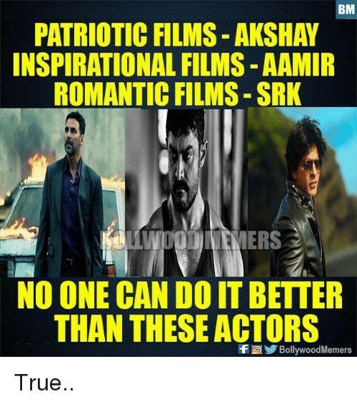 srk: BM  PATRIOTIC FILMS- AKSHAY  INSPIRATIONAL FILMS-AAMIR  ROMANTIC FILMS-SRK  NO ONE CAN DO ITBETTER  THAN THESE ACTORS  f BollywoodMemers True..