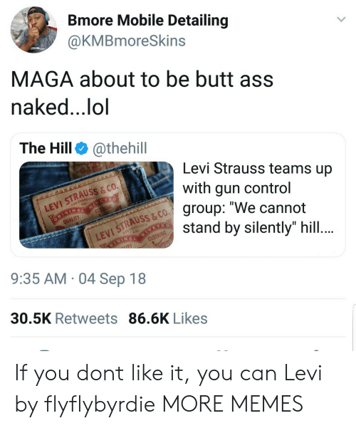 "levi: Bmore Mobile Detailing  @KMBmoreSkins  MAGA about to be butt ass  naked..,lol  The Hill @thehill  Levi Strauss teams up  with gun control  group: ""We cannot  stand by silently"" hill  LEVI STRAUSS & co.  QUALITY  VI STRAUSS & CO  9:35 AM 04 Sep 18  30.5K Retweets 86.6K Likes If you dont like it, you can Levi by flyflybyrdie MORE MEMES"