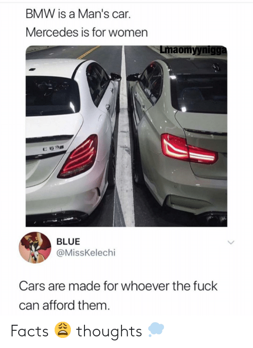 """Mercedes: BMW is a Man's car.  Mercedes is for women  Lmaomyynigga  """"カ  BLUE  @MissKelechi  Cars are made for whoever the fuck  can afford them Facts 😩 thoughts 💭"""