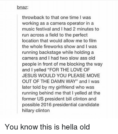 """Presidential Candidate: bnaz:  throwback to that one time I was  working as a camera operator in a  music festival and I had 2 minutes to  run across a field to the perfect  location that would allow me to film  the whole fireworks show and I was  running backstage while holding a  camera and I had two slow ass old  people in front of me blocking the way  and I yelled """"FOR THE LOVE OF  JESUS WOULD YOU PLEASE MOVE  OUT OF THE DAMN WAY"""" and I was  later told by my girlfriend who was  running behind me that I yelled at the  former US president bill clinton and  possible 2016 presidential candidate  hillary clinton You know this is hella old"""