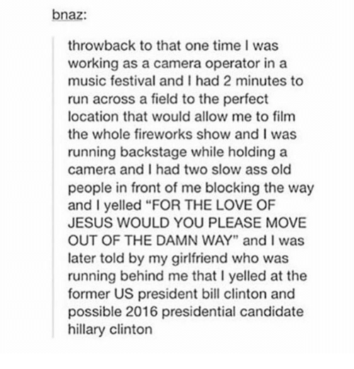 """Presidential Candidate: bnaz:  throwback to that one time I was  working as a camera operator in a  music festival and I had 2 minutes to  run across a field to the perfect  location that would allow me to film  the whole fireworks show and I was  running backstage while holding a  camera and I had two slow ass old  people in front of me blocking the way  and I yelled """"FOR THE LOVE OF  JESUS WOULD YOU PLEASE MOVE  OUT OF THE DAMN WAY"""" and I was  later told by my girlfriend who was  running behind me that l yelled at the  former US president bill clinton and  possible 2016 presidential candidate  hillary Clinton"""