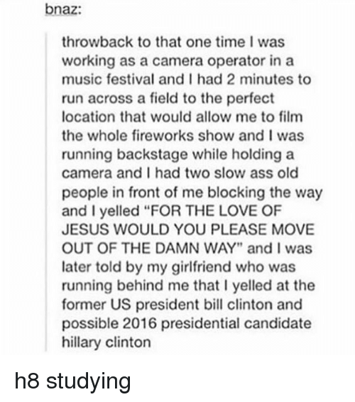 """Presidential Candidate: bnaz:  throwback to that one time I was  working as a camera operator in a  music festival and I had 2 minutes to  run across a field to the perfect  location that would allow me to film  the whole fireworks show and I was  running backstage while holding a  camera and I had two slow ass old  people in front of me blocking the way  and I yelled """"FOR THE LOVE OF  JESUS WOULD YOU PLEASE MOVE  OUT OF THE DAMN WAY"""" and I was  later told by my girlfriend who was  running behind me that l yelled at the  former US president bill clinton and  possible 2016 presidential candidate  hillary Clinton h8 studying"""