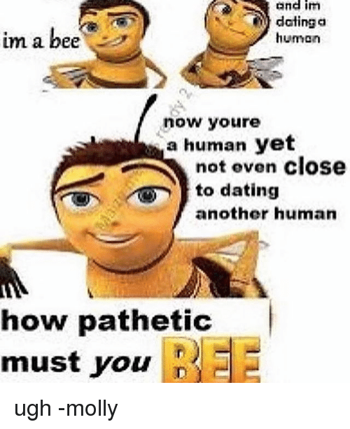 Patheticness: Bnd im  dating a  im a bee  human  now youre  a human yet  not even close  to dating  another human  how pathetic  must you  J ugh -molly