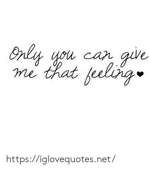 Give Me That: Bnly you car give  me that feeling https://iglovequotes.net/